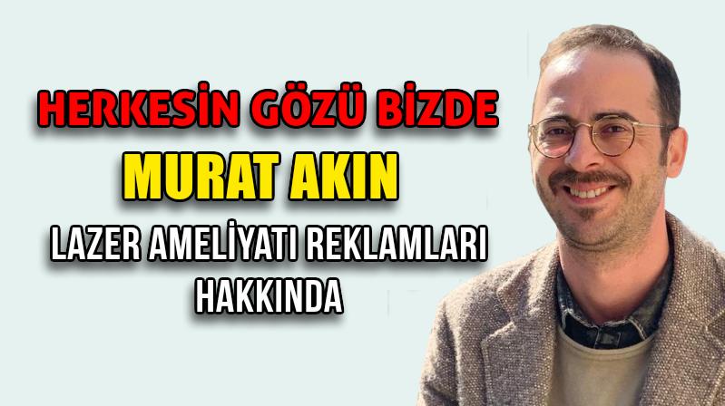 Murat Akın Etik Olmayan Lazer Ameliyatları Hakkında Yazdı